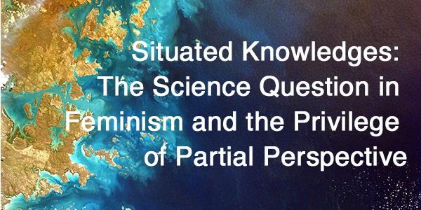Situated Knowledges: The Science Question in Feminism and the Privilege of Partial Perspective